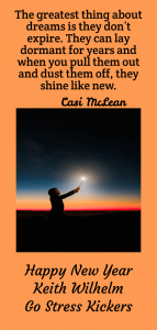 "A quote by Casi McLean, ""Dreams don't expire...""  It's never too late to start again.  Brog out your old drmas, dust them off and begin again.  A post from Keith Wilhelm at:  https://www.gostresskickers.com/whats-new-for-your-new-year/"