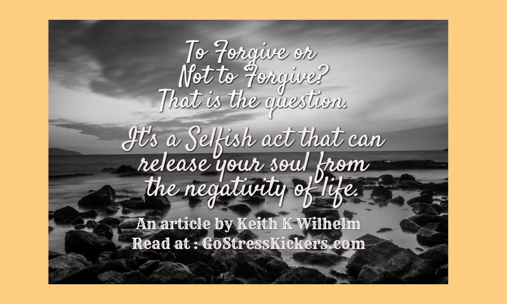 To forgive or not to forgive. That is the question. An article by Keith K Wilhelm about forgiveness being a selfish act that will empower us for a better life.